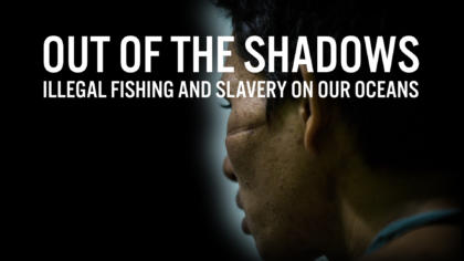 Out of the Shadows: Illegal Fishing and Slavery on our Oceans