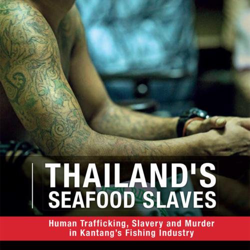 Thailand's Seafood Slaves. Human Trafficking, Slavery and Murder in Kantang's Fishing Industry.